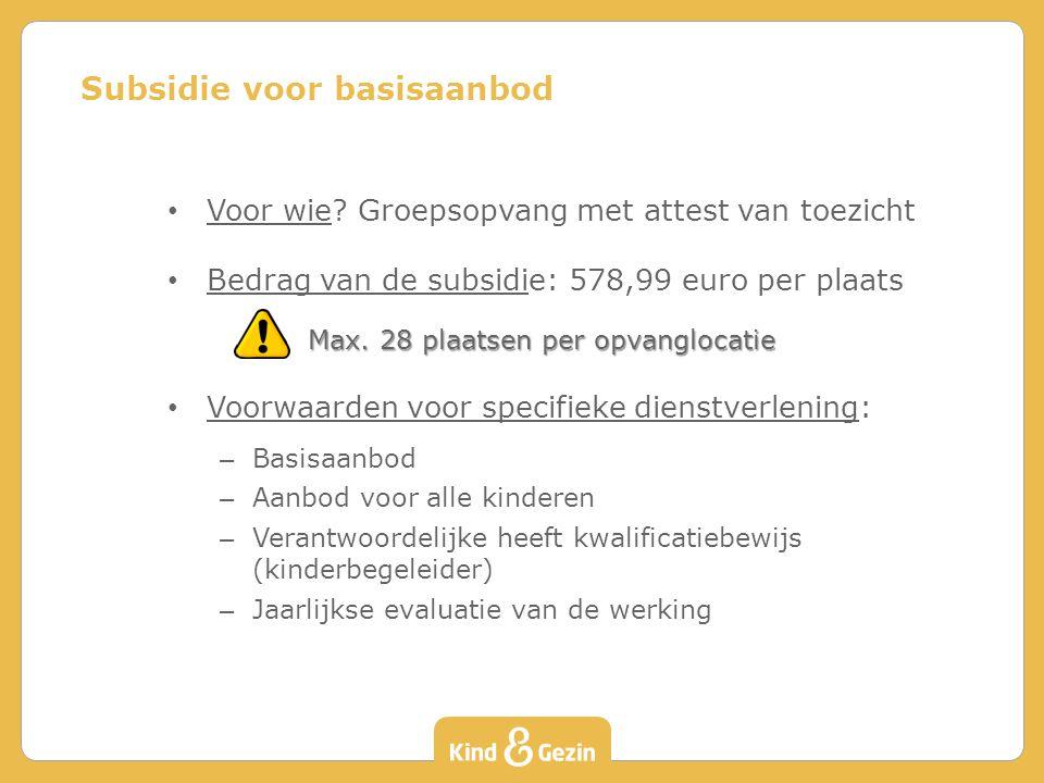 Voor wie? Groepsopvang met attest van toezicht Bedrag van de subsidie: 578,99 euro per plaats Max. 28 plaatsen per opvanglocatie Voorwaarden voor spec