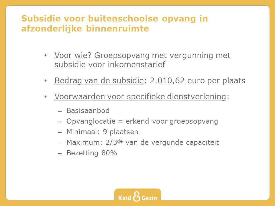 Voor wie? Groepsopvang met vergunning met subsidie voor inkomenstarief Bedrag van de subsidie: 2.010,62 euro per plaats Voorwaarden voor specifieke di