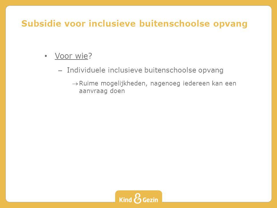 Voor wie? – Individuele inclusieve buitenschoolse opvang Ruime mogelijkheden, nagenoeg iedereen kan een aanvraag doen Subsidie voor inclusieve buiten