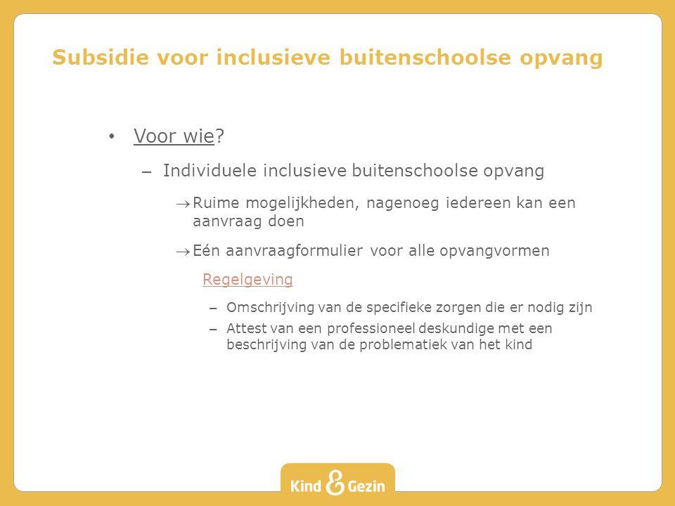 Voor wie? – Individuele inclusieve buitenschoolse opvang Ruime mogelijkheden, nagenoeg iedereen kan een aanvraag doen Eén aanvraagformulier voor all