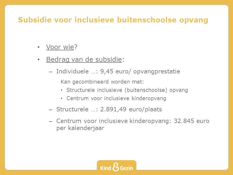 Voor wie? Bedrag van de subsidie: – Individuele …: 9,45 euro/ opvangprestatie Kan gecombineerd worden met: Structurele inclusieve (buitenschoolse) opv