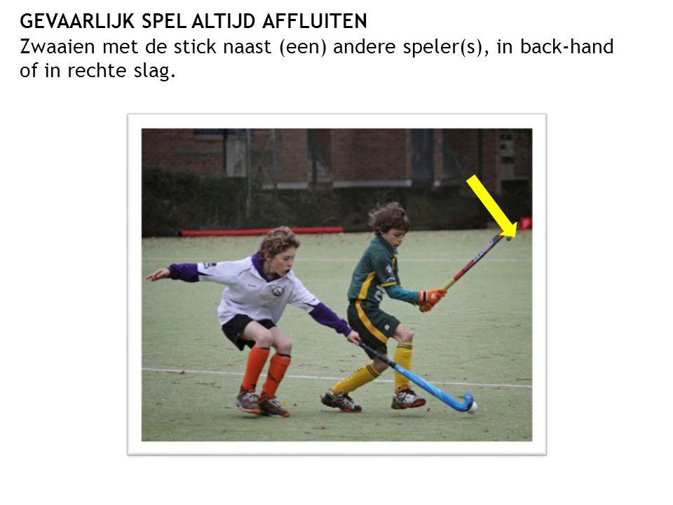 GEVAARLIJK SPEL ALTIJD AFFLUITEN Zwaaien met de stick naast (een) andere speler(s), in back-hand of in rechte slag.