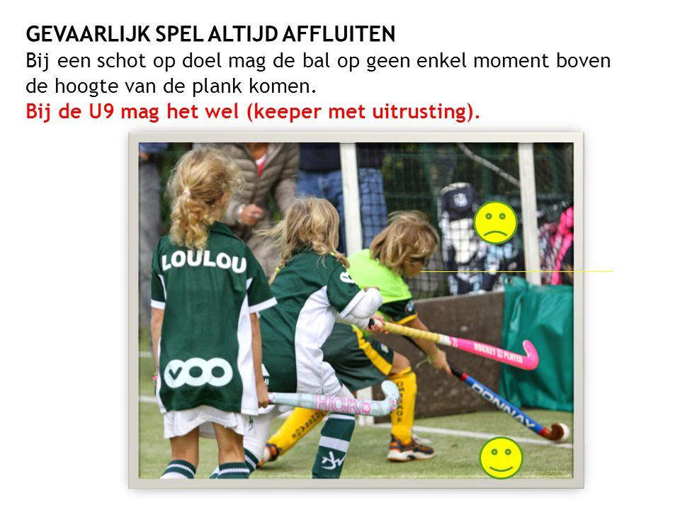 GEVAARLIJK SPEL ALTIJD AFFLUITEN Bij een schot op doel mag de bal op geen enkel moment boven de hoogte van de plank komen. Bij de U9 mag het wel (keep