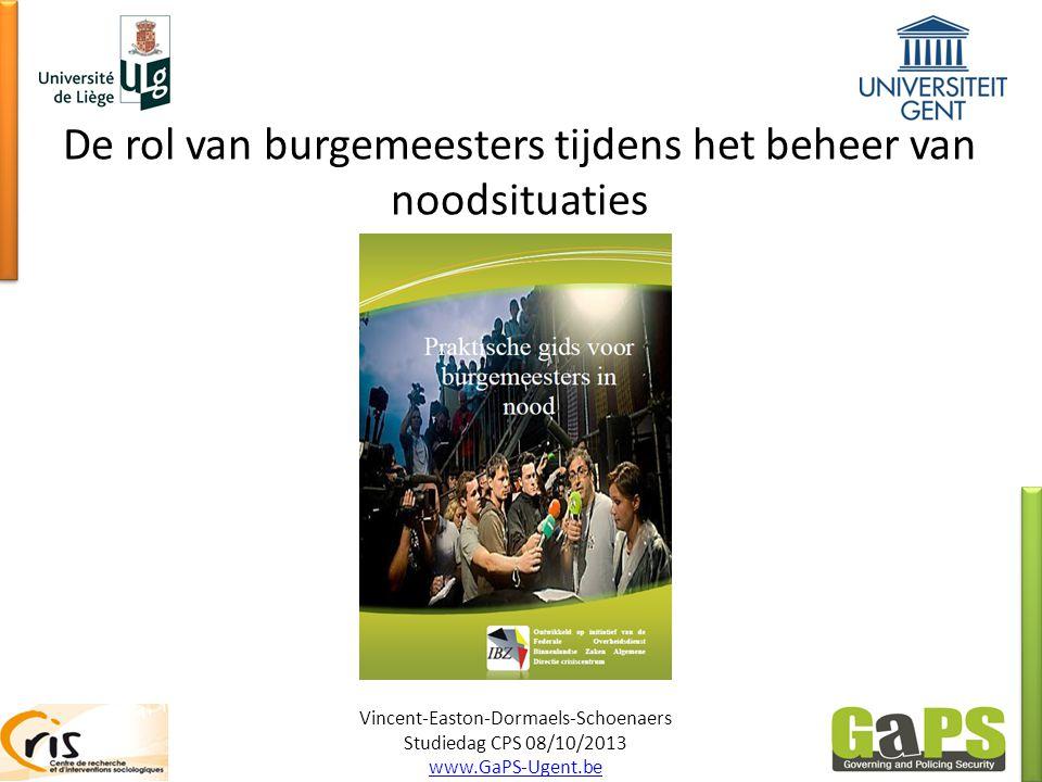 De rol van burgemeesters tijdens het beheer van noodsituaties Vincent-Easton-Dormaels-Schoenaers Studiedag CPS 08/10/2013 www.GaPS-Ugent.be