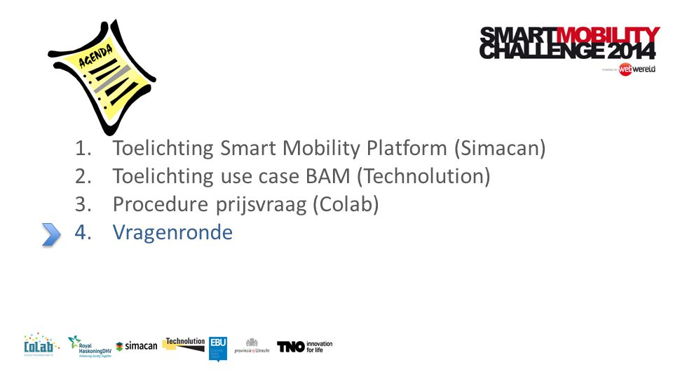 1.Toelichting Smart Mobility Platform (Simacan) 2.Toelichting use case BAM (Technolution) 3.Procedure prijsvraag (Colab) 4.Vragenronde