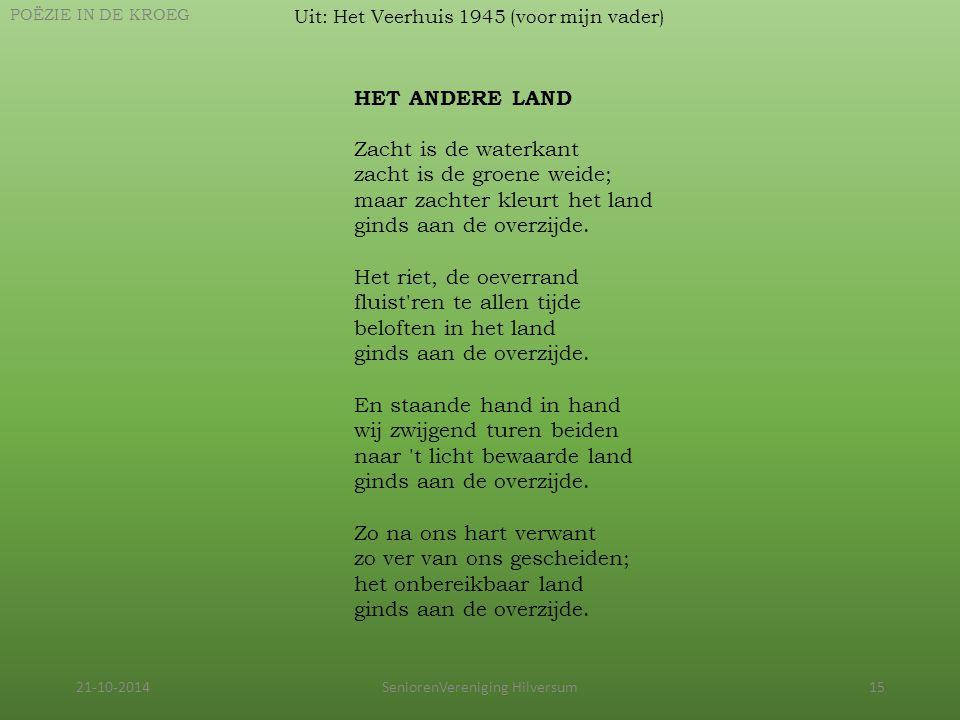 21-10-2014SeniorenVereniging Hilversum15 Uit: Het Veerhuis 1945 (voor mijn vader) POËZIE IN DE KROEG HET ANDERE LAND Zacht is de waterkant zacht is de