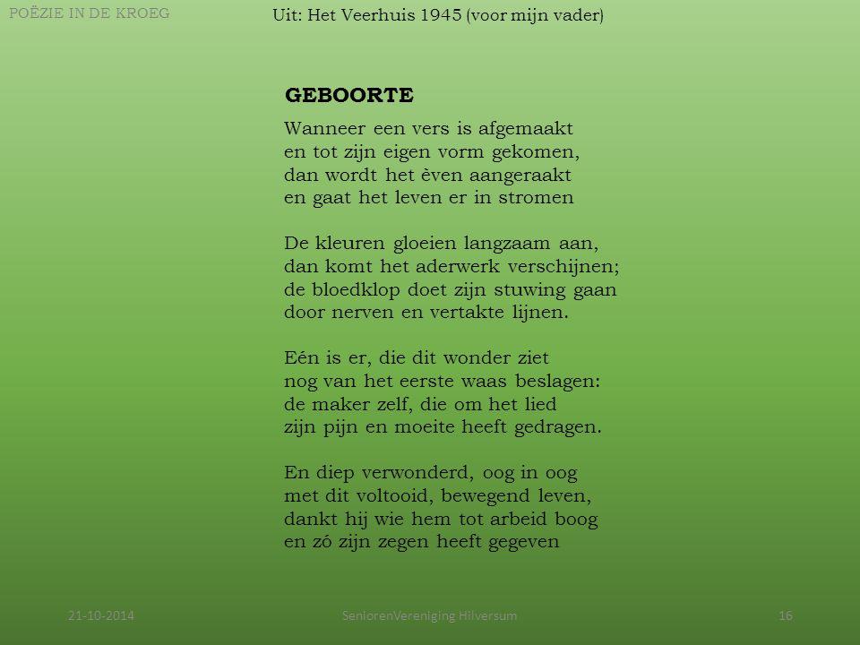 21-10-2014SeniorenVereniging Hilversum16 Uit: Het Veerhuis 1945 (voor mijn vader) POËZIE IN DE KROEG GEBOORTE Wanneer een vers is afgemaakt en tot zij
