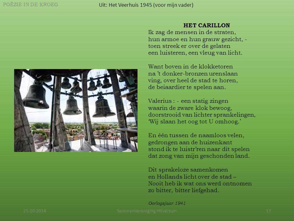 21-10-2014SeniorenVereniging Hilversum17 Uit: Het Veerhuis 1945 (voor mijn vader) POËZIE IN DE KROEG HET CARILLON Ik zag de mensen in de straten, hun