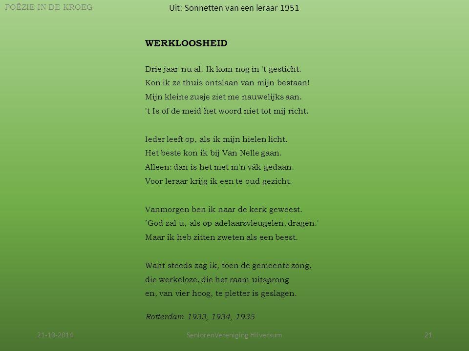 21-10-2014SeniorenVereniging Hilversum21 Uit: Sonnetten van een leraar 1951 POËZIE IN DE KROEG WERKLOOSHEID Drie jaar nu al. Ik kom nog in 't gesticht