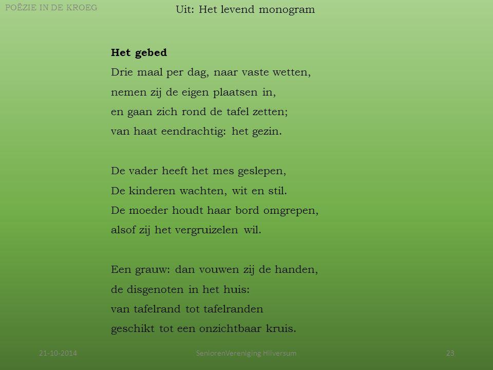 21-10-2014SeniorenVereniging Hilversum23 Uit: Het levend monogram POËZIE IN DE KROEG Het gebed Drie maal per dag, naar vaste wetten, nemen zij de eige
