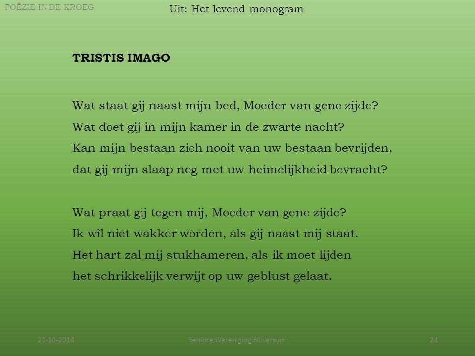 21-10-2014SeniorenVereniging Hilversum24 Uit: Het levend monogram POËZIE IN DE KROEG TRISTIS IMAGO Wat staat gij naast mijn bed, Moeder van gene zijde