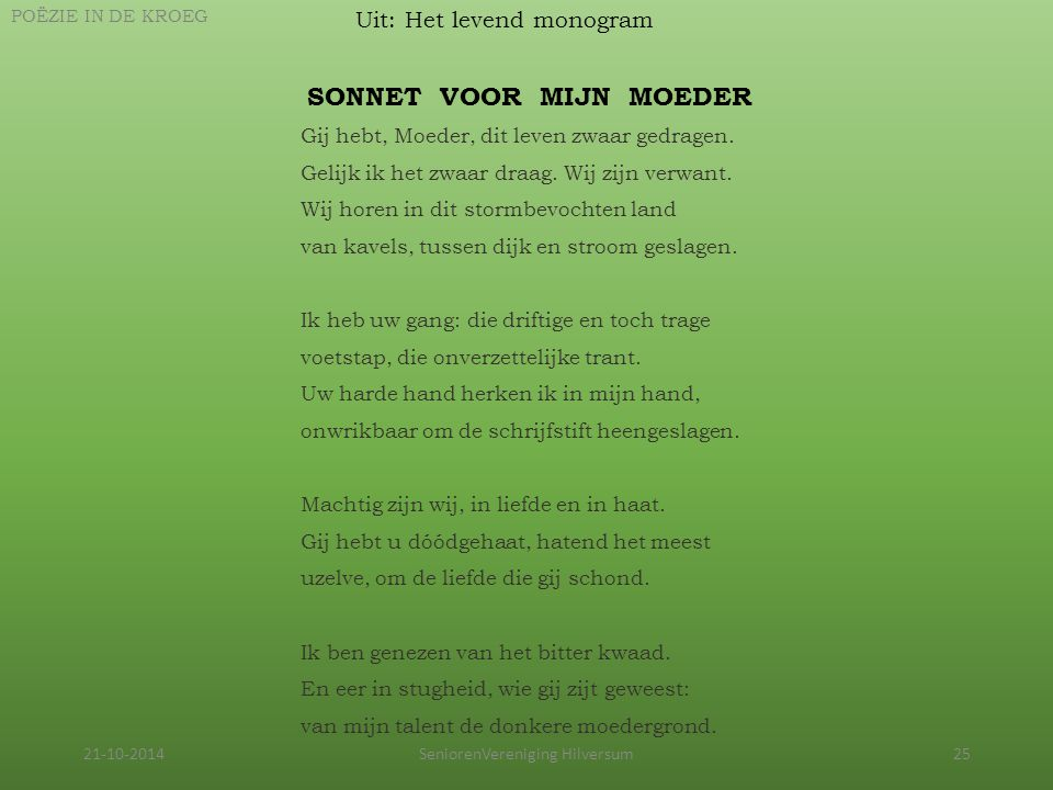 21-10-2014SeniorenVereniging Hilversum25 Uit: Het levend monogram POËZIE IN DE KROEG Gij hebt, Moeder, dit leven zwaar gedragen. Gelijk ik het zwaar d