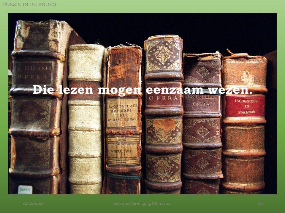 21-10-2014SeniorenVereniging Hilversum36 POËZIE IN DE KROEG Die lezen mogen eenzaam wezen.