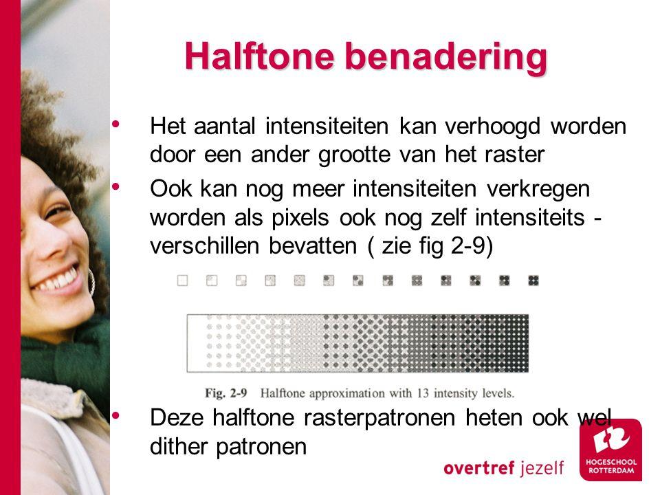 Halftone benadering Het aantal intensiteiten kan verhoogd worden door een ander grootte van het raster Ook kan nog meer intensiteiten verkregen worden als pixels ook nog zelf intensiteits - verschillen bevatten ( zie fig 2-9) Deze halftone rasterpatronen heten ook wel dither patronen