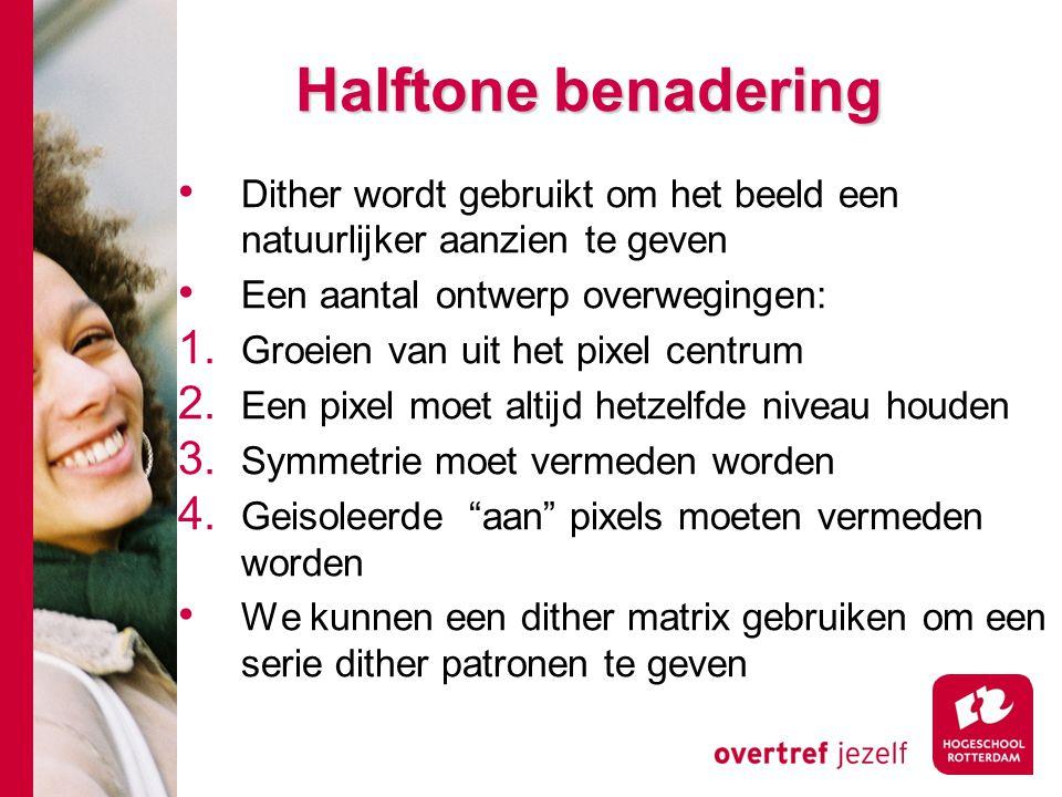 Halftone benadering Dither wordt gebruikt om het beeld een natuurlijker aanzien te geven Een aantal ontwerp overwegingen: 1.
