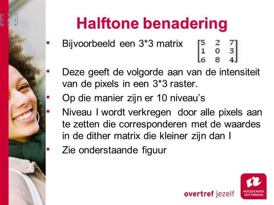 Halftone benadering Bijvoorbeeld een 3*3 matrix Deze geeft de volgorde aan van de intensiteit van de pixels in een 3*3 raster.