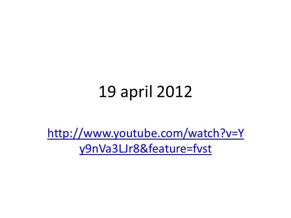19 april 2012 http://www.youtube.com/watch?v=Y y9nVa3LJr8&feature=fvst