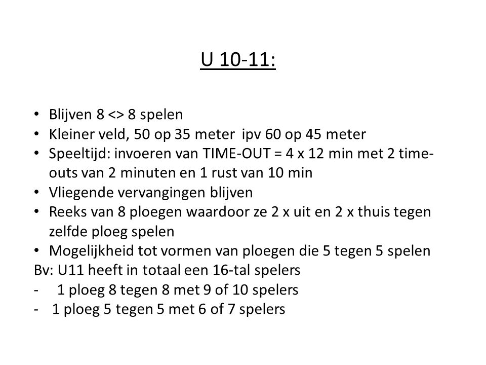 U 10-11: Blijven 8 <> 8 spelen Kleiner veld, 50 op 35 meter ipv 60 op 45 meter Speeltijd: invoeren van TIME-OUT = 4 x 12 min met 2 time- outs van 2 mi