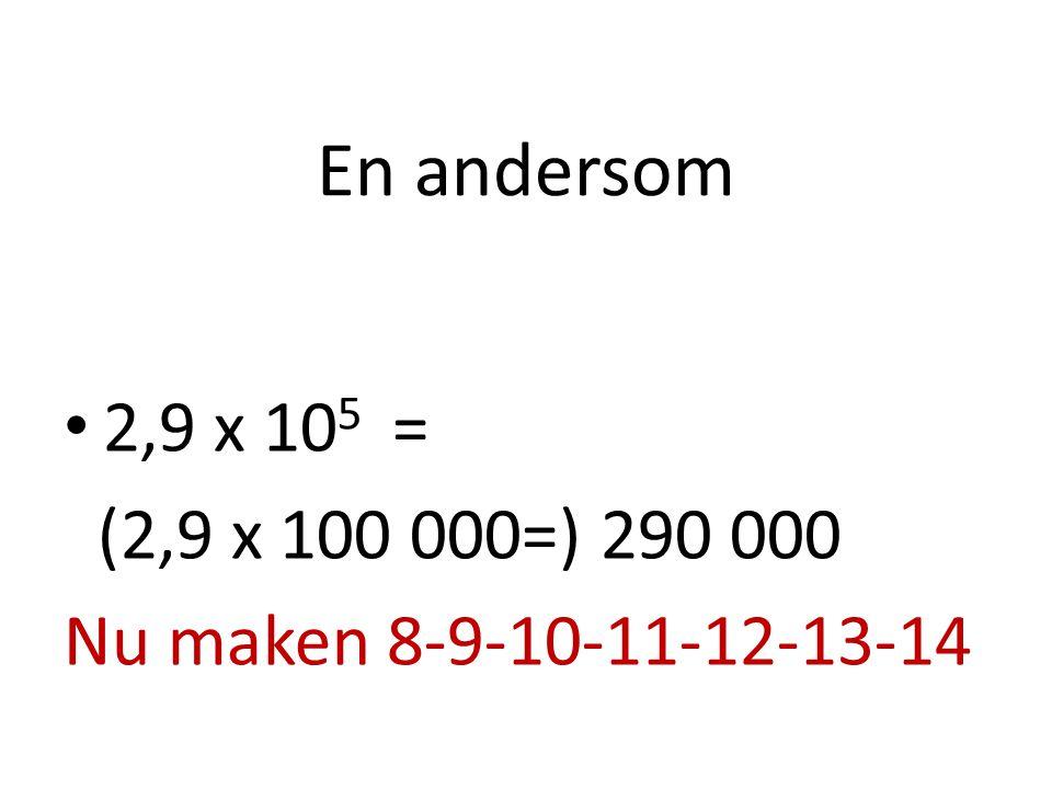 En andersom 2,9 x 10 5 = (2,9 x 100 000=) 290 000 Nu maken 8-9-10-11-12-13-14