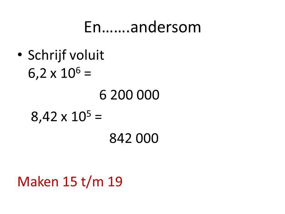 En…….andersom Schrijf voluit 6,2 x 10 6 = 6 200 000 8,42 x 10 5 = 842 000 Maken 15 t/m 19