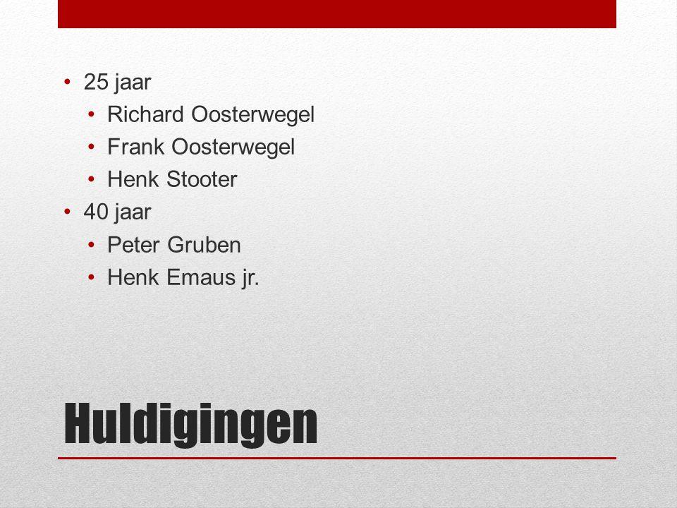 Huldigingen 25 jaar Richard Oosterwegel Frank Oosterwegel Henk Stooter 40 jaar Peter Gruben Henk Emaus jr.