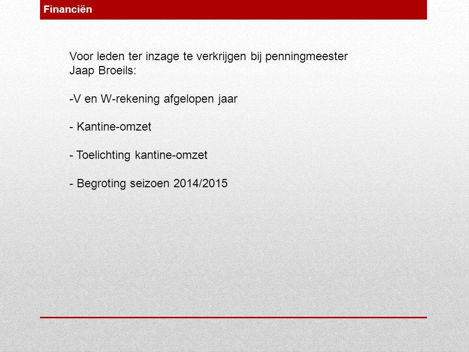 Financiën Voor leden ter inzage te verkrijgen bij penningmeester Jaap Broeils: -V en W-rekening afgelopen jaar - Kantine-omzet - Toelichting kantine-omzet - Begroting seizoen 2014/2015