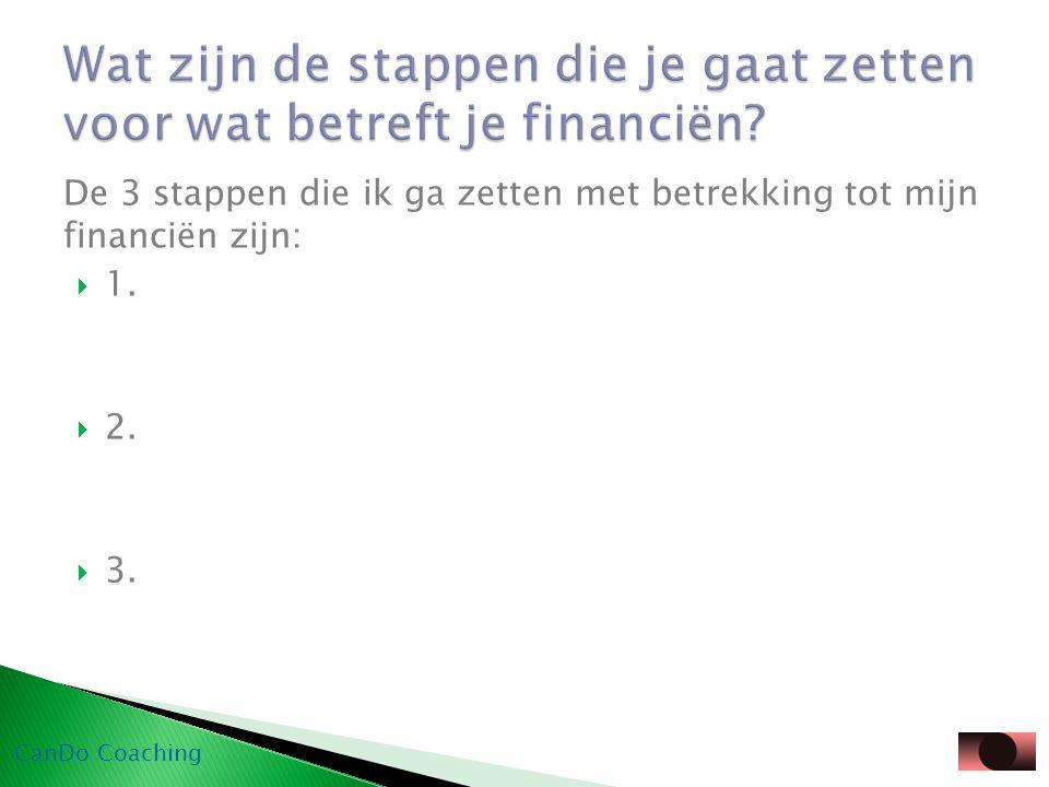 De 3 stappen die ik ga zetten met betrekking tot mijn financiën zijn:  1.  2.  3. CanDo Coaching