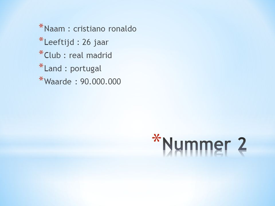 * Naam : cristiano ronaldo * Leeftijd : 26 jaar * Club : real madrid * Land : portugal * Waarde : 90.000.000