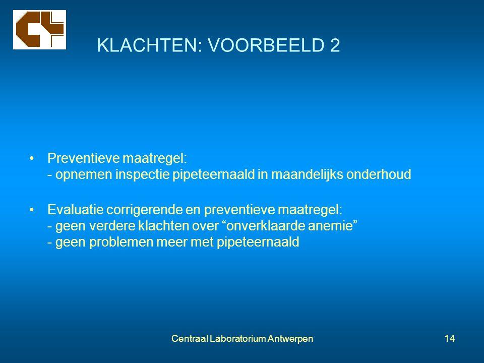 Centraal Laboratorium Antwerpen14 KLACHTEN: VOORBEELD 2 Preventieve maatregel: - opnemen inspectie pipeteernaald in maandelijks onderhoud Evaluatie co