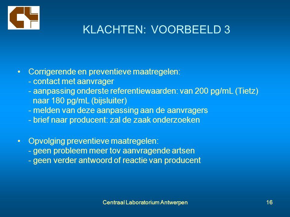 Centraal Laboratorium Antwerpen16 KLACHTEN: VOORBEELD 3 Corrigerende en preventieve maatregelen: - contact met aanvrager - aanpassing onderste referen