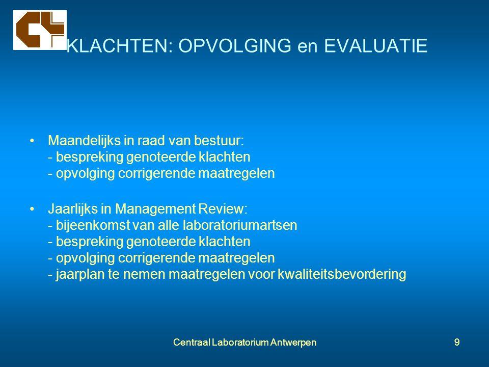 Centraal Laboratorium Antwerpen9 KLACHTEN: OPVOLGING en EVALUATIE Maandelijks in raad van bestuur: - bespreking genoteerde klachten - opvolging corrig