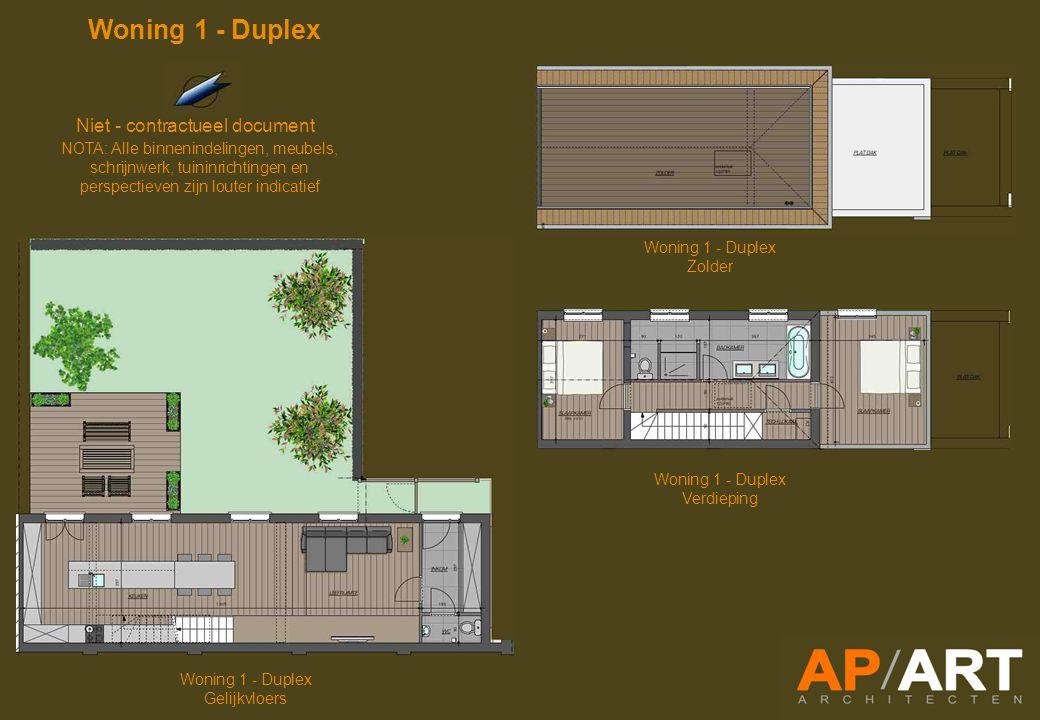 Woning 1 - Duplex Gelijkvloers Woning 1 - Duplex Verdieping Woning 1 - Duplex Zolder Niet - contractueel document NOTA: Alle binnenindelingen, meubels, schrijnwerk, tuininrichtingen en perspectieven zijn louter indicatief Woning 1 - Duplex