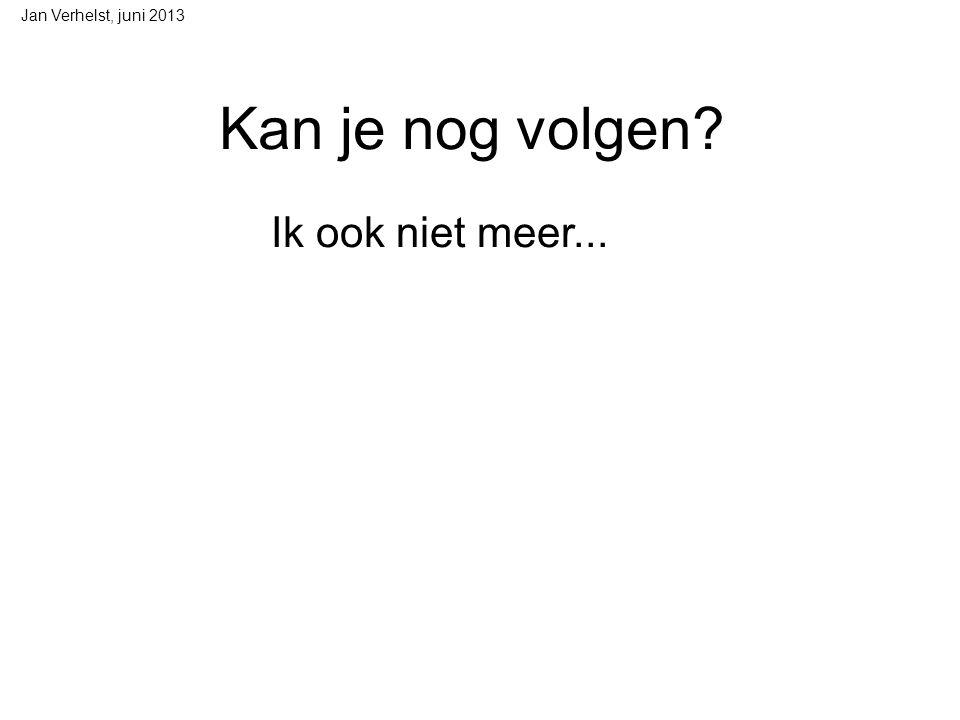 Jan Verhelst, juni 2013 Kan je nog volgen Ik ook niet meer...