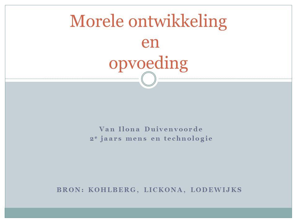 Van Ilona Duivenvoorde 2 e jaars mens en technologie Morele ontwikkeling en opvoeding BRON: KOHLBERG, LICKONA, LODEWIJKS