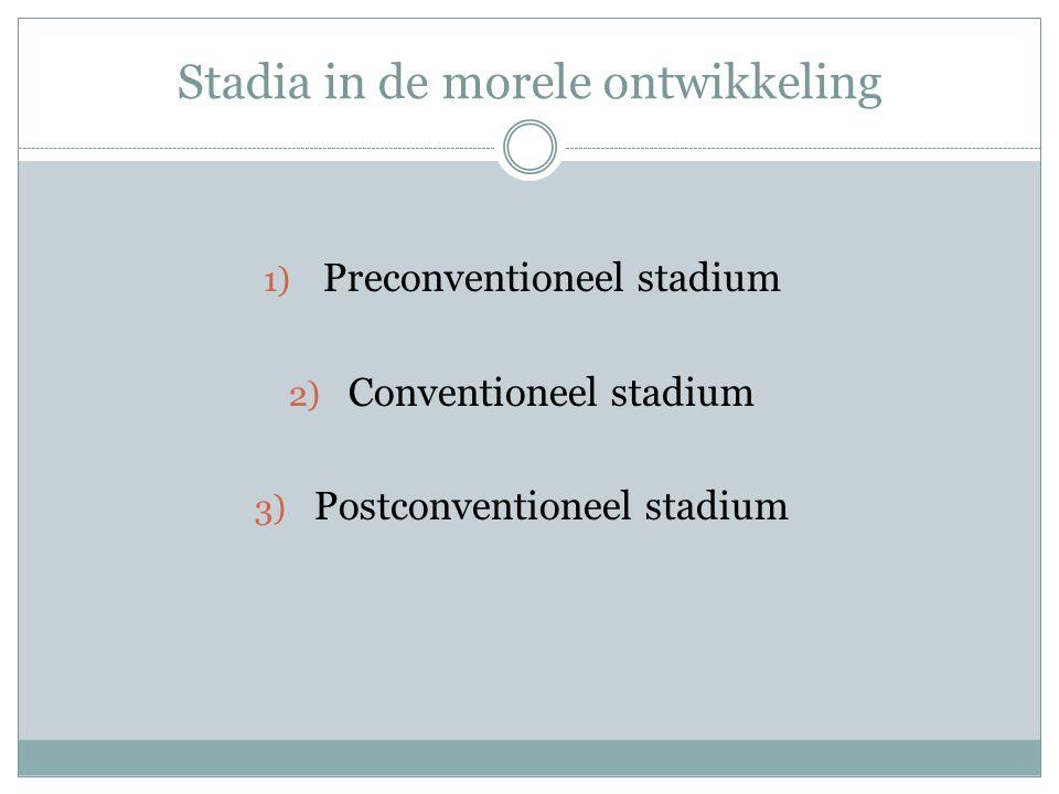 Stadia in de morele ontwikkeling 1) Preconventioneel stadium 2) Conventioneel stadium 3) Postconventioneel stadium