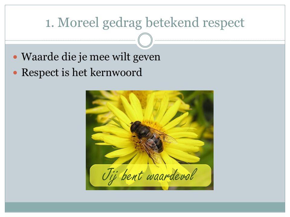 1. Moreel gedrag betekend respect Waarde die je mee wilt geven Respect is het kernwoord