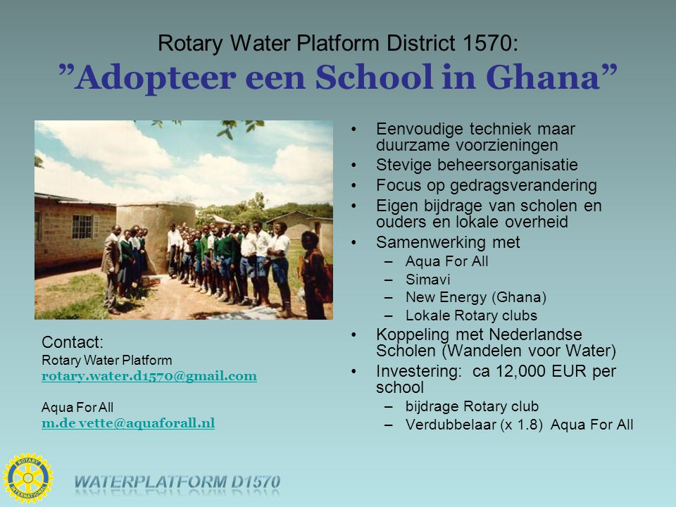 "Rotary Water Platform District 1570: ""Adopteer een School in Ghana"" Contact: Rotary Water Platform rotary.water.d1570@gmail.com Aqua For All m.de vett"