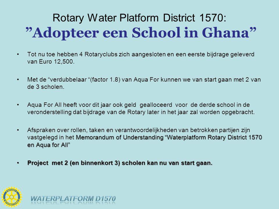 Rotary Water Platform District 1570: Adopteer een School in Ghana Tot nu toe hebben 4 Rotaryclubs zich aangesloten en een eerste bijdrage geleverd van Euro 12,500.
