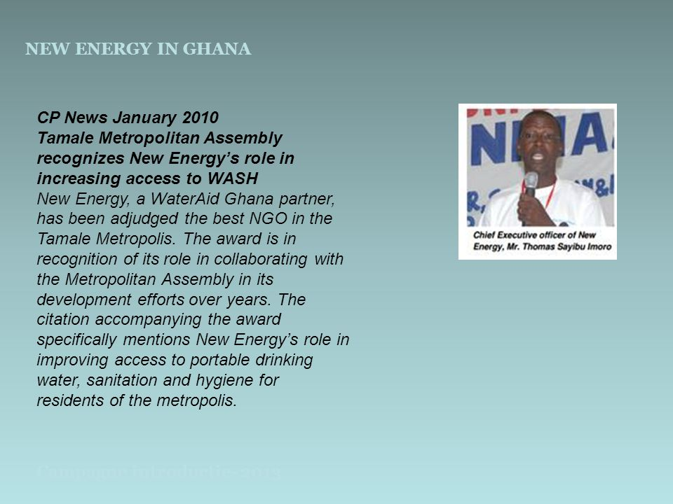 NEW ENERGY IN GHANA Campagne introductie- 2013 CP News January 2010 Tamale Metropolitan Assembly recognizes New Energy's role in increasing access to