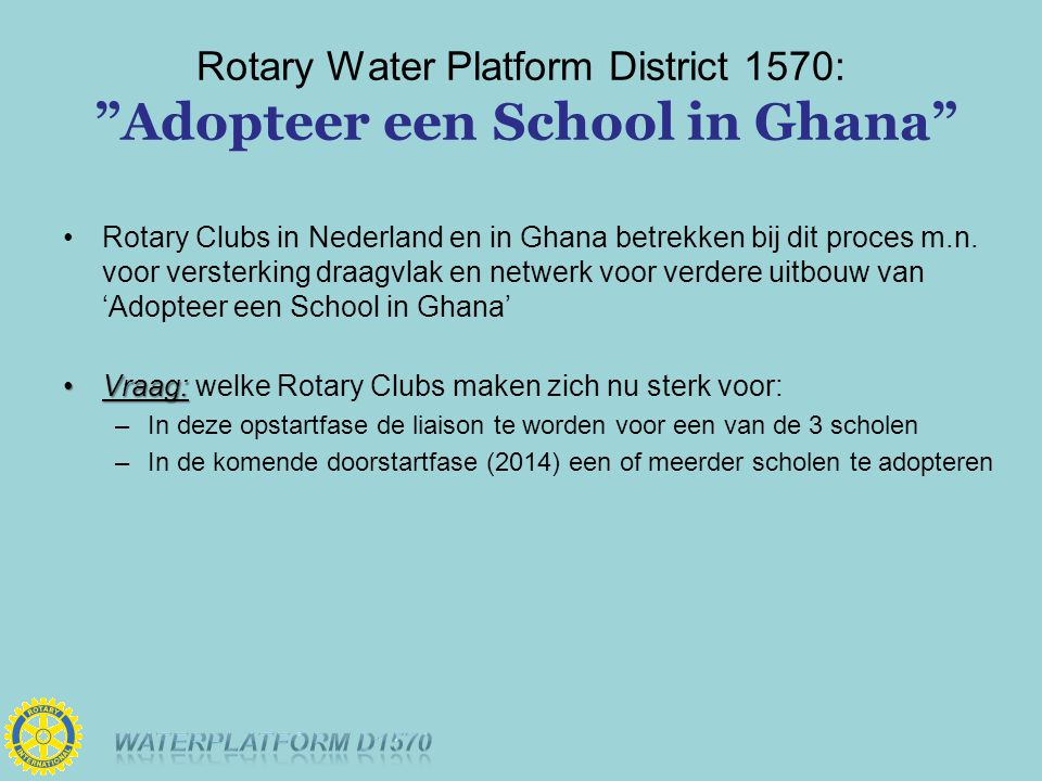Rotary Water Platform District 1570: Adopteer een School in Ghana Rotary Clubs in Nederland en in Ghana betrekken bij dit proces m.n.