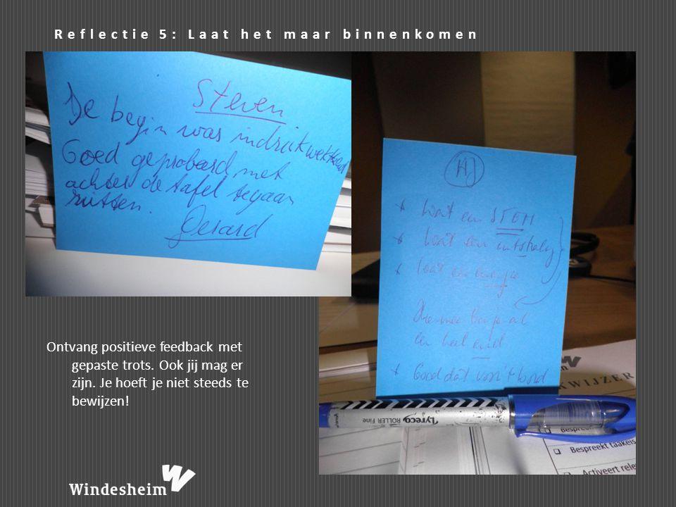 Reflectie 5: Laat het maar binnenkomen Ontvang positieve feedback met gepaste trots. Ook jij mag er zijn. Je hoeft je niet steeds te bewijzen!