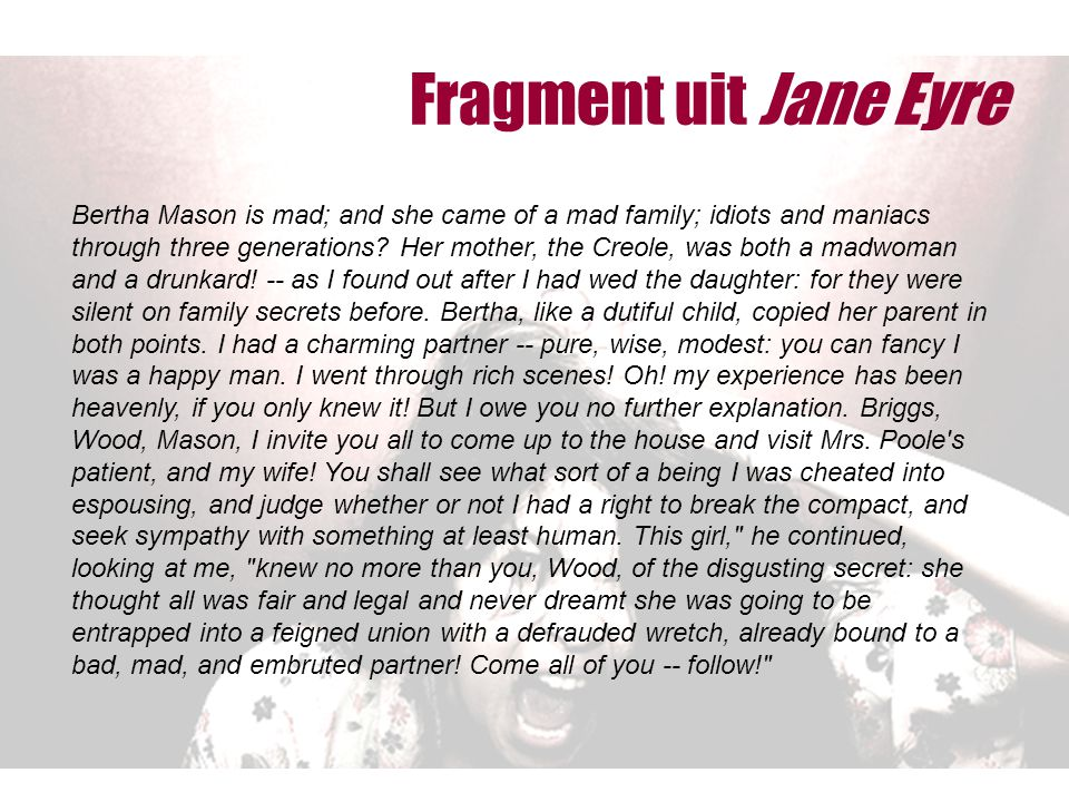 Fragment uit Jane Eyre Bertha Mason is mad; and she came of a mad family; idiots and maniacs through three generations? Her mother, the Creole, was bo