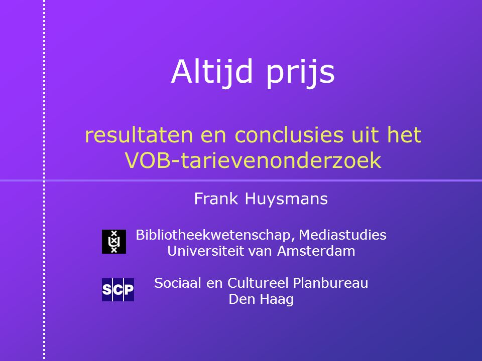 Altijd prijs resultaten en conclusies uit het VOB-tarievenonderzoek Frank Huysmans Bibliotheekwetenschap, Mediastudies Universiteit van Amsterdam Sociaal en Cultureel Planbureau Den Haag