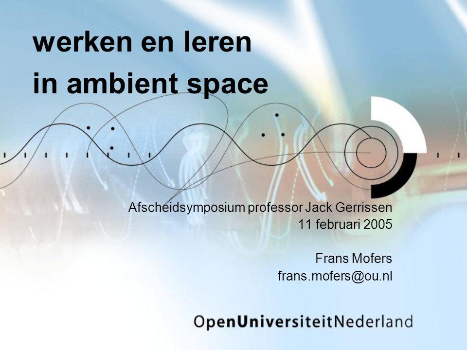 werken en leren in ambient space Afscheidsymposium professor Jack Gerrissen 11 februari 2005 Frans Mofers frans.mofers@ou.nl