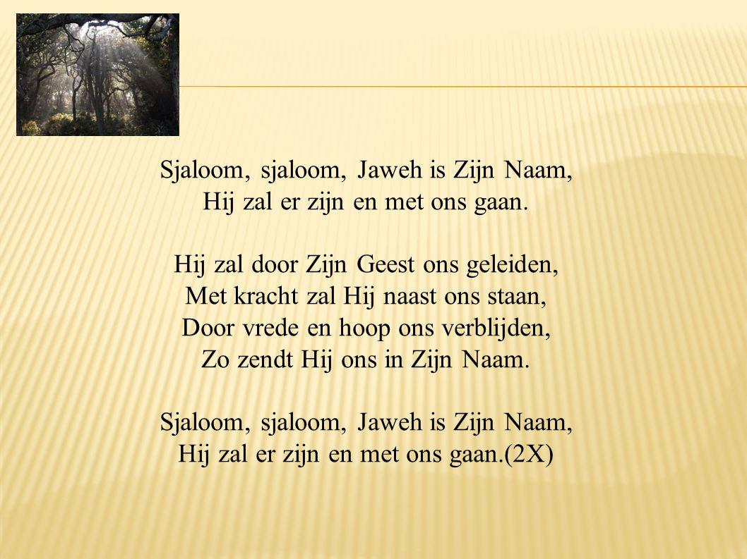 Sjaloom, sjaloom, Jaweh is Zijn Naam, Hij zal er zijn en met ons gaan. Hij zal door Zijn Geest ons geleiden, Met kracht zal Hij naast ons staan, Door