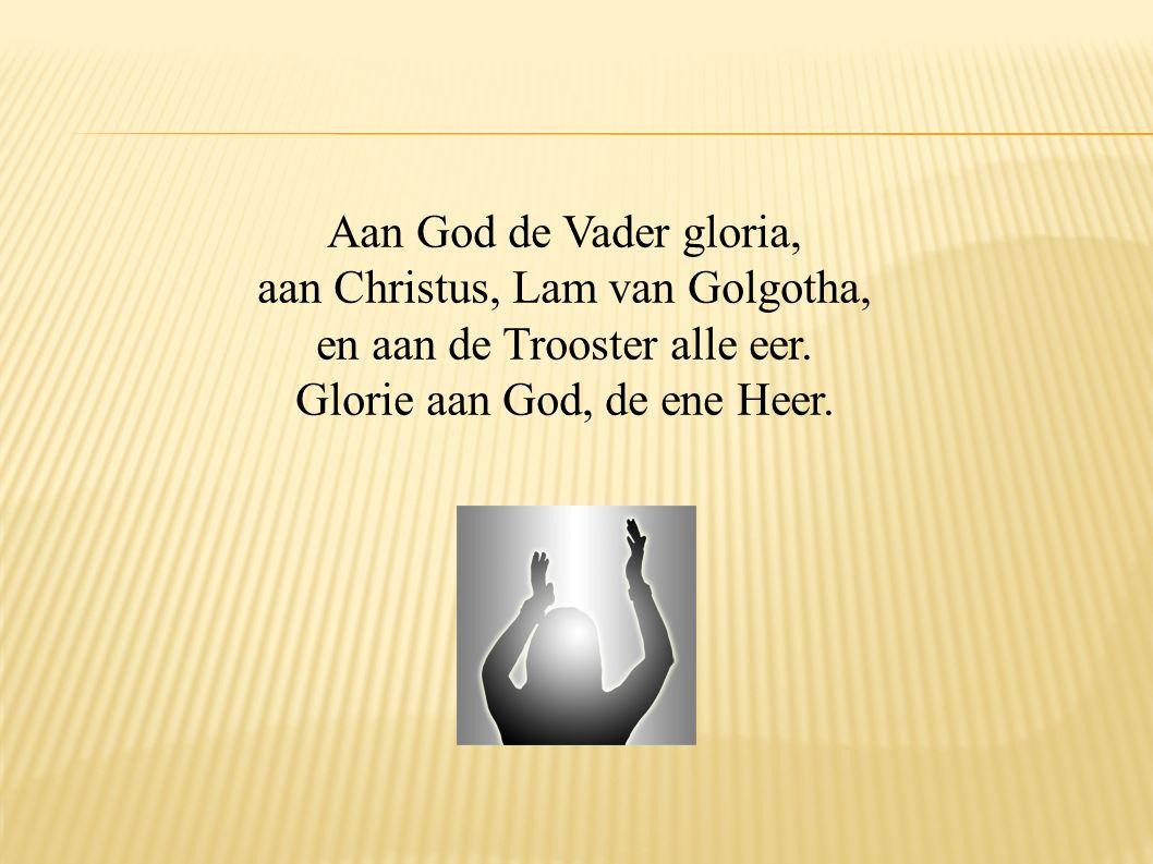 Aan God de Vader gloria, aan Christus, Lam van Golgotha, en aan de Trooster alle eer. Glorie aan God, de ene Heer.