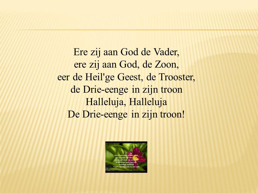 Ere zij aan God de Vader, ere zij aan God, de Zoon, eer de Heil'ge Geest, de Trooster, de Drie-eenge in zijn troon Halleluja, Halleluja De Drie-eenge