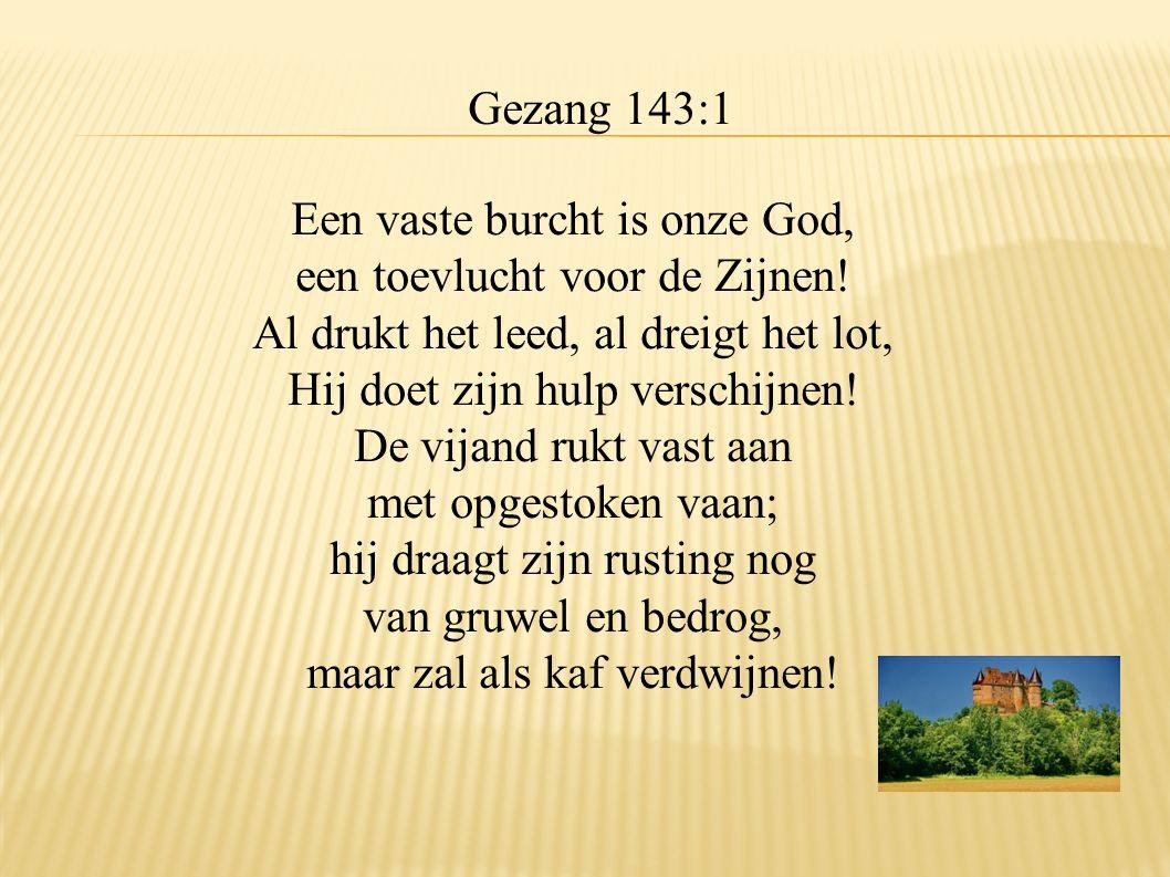 Gezang 143:1 Een vaste burcht is onze God, een toevlucht voor de Zijnen! Al drukt het leed, al dreigt het lot, Hij doet zijn hulp verschijnen! De vija