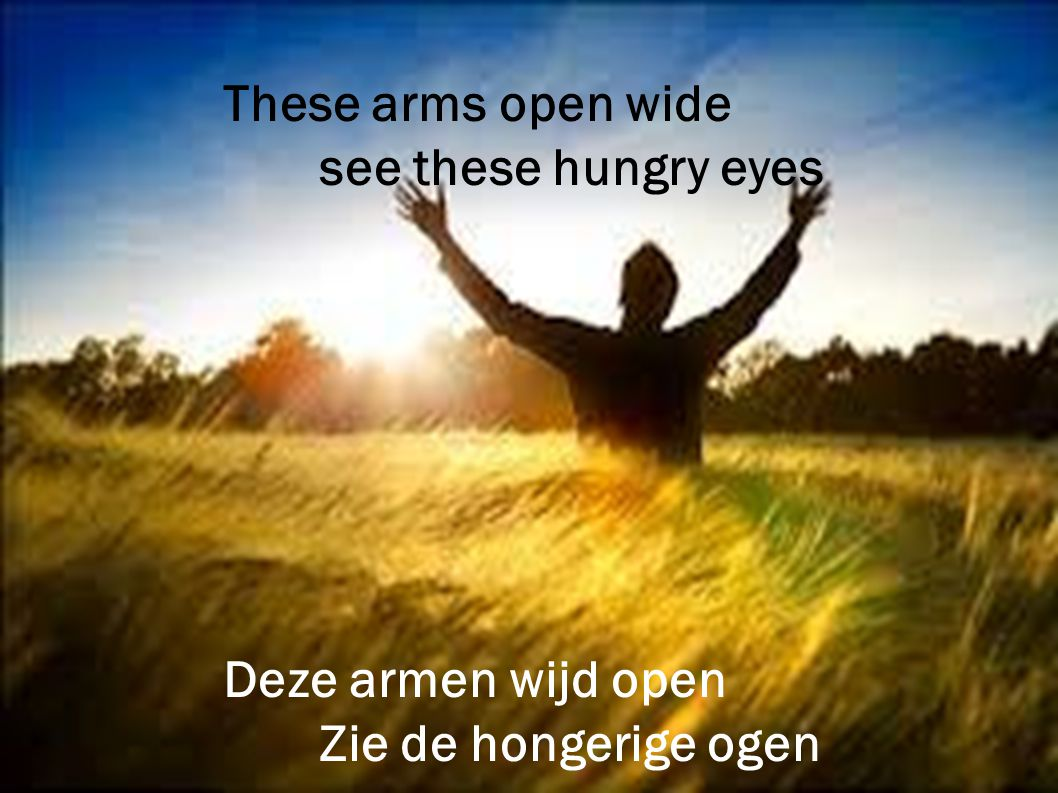 These arms open wide see these hungry eyes Deze armen wijd open Zie de hongerige ogen