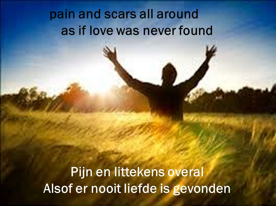 pain and scars all around as if love was never found Pijn en littekens overal Alsof er nooit liefde is gevonden